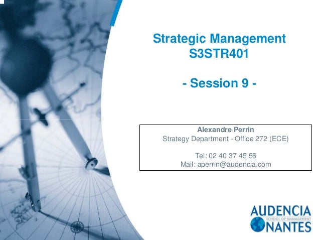 Strategic Management S3STR401 - Session 9 - Alexandre Perrin Strategy Department - Office 272 (ECE) Tel: 02 40 37 45 56 Ma...