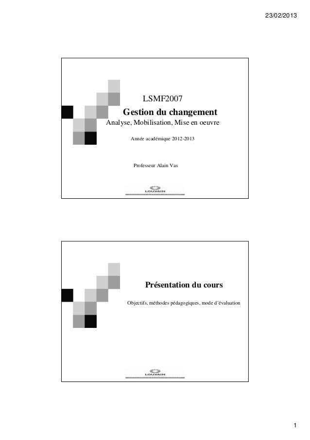 23/02/2013 1 LSMF2007 Gestion du changement Analyse, Mobilisation, Mise en oeuvre Année académique 2012-2013 Professeur Al...