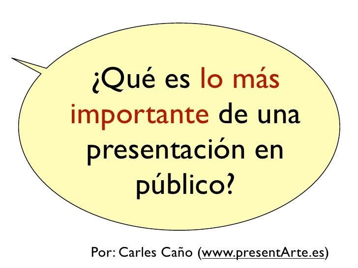 ¿Qué es lo más importante de una  presentación en      público?   Por: Carles Caño (www.presentArte.es)