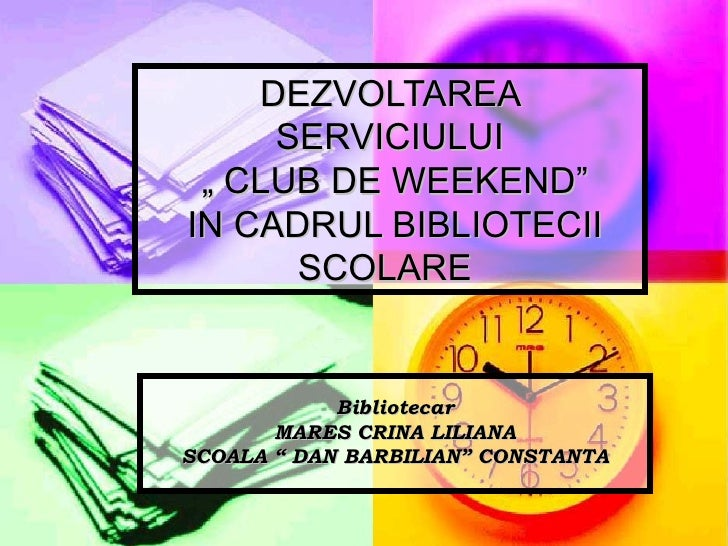 """DEZVOLTAREA SERVICIULUI  """" CLUB DE WEEKEND""""  IN CADRUL BIBLIOTECII SCOLARE   Bibliotecar MARES CRINA LILIANA SCOALA """" DAN ..."""