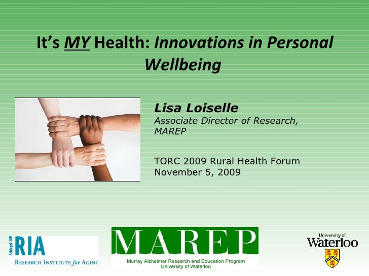 It's  MY  Health:  Innovations in Personal Wellbeing   TORC 2009 Rural Health Forum November 5, 2009 Lisa Loiselle Associa...