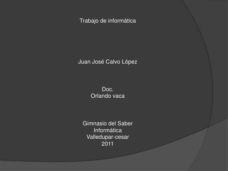 Trabajo de informática<br />Juan José Calvo López<br />Doc.<br />Orlando vaca<br />Gimnasio del Saber<br />Informática<br ...