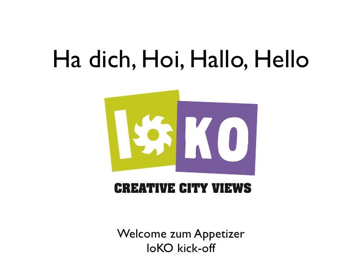 Ha dich, Hoi, Hallo, Hello           Welcome zum Appetizer           loKO kick-off
