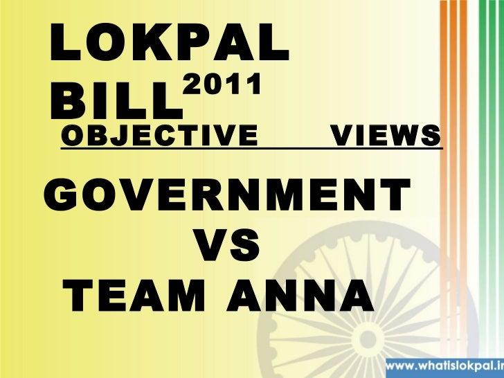 LOKPAL BILL  2011 GOVERNMENT  VS TEAM ANNA  OBJECTIVE  VIEWS