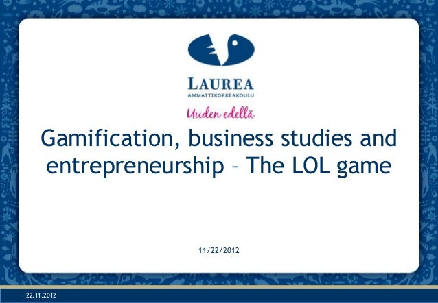 Gamification, business studies and    entrepreneurship – The LOL game                   11/22/201222.11.2012