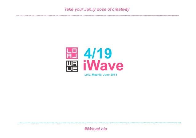 4/19 #iWave June 2013 4/19 Take your Jun.ly dose of creativity Lola, Madrid, June 2013 #iWaveLola iWave   ……………………………………...