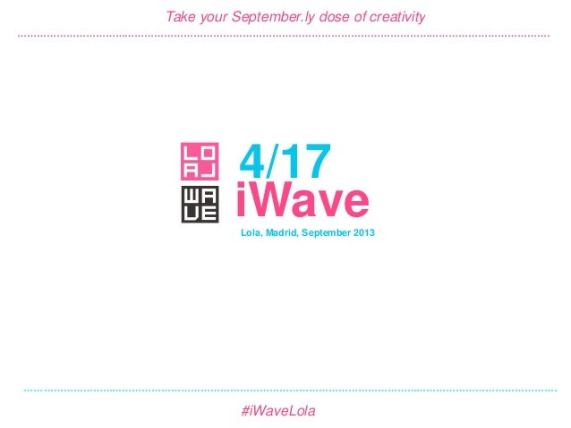 4/17 #iWave September 2013 4/17 Take your September.ly dose of creativity Lola, Madrid, September 2013 #iWaveLola iWave ……...