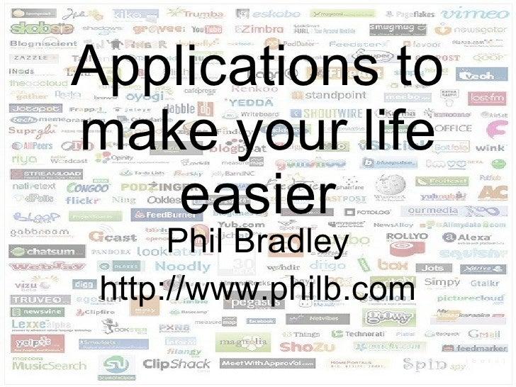 Applications to make your life    easier       Phil Bradley  http://www.philb.com