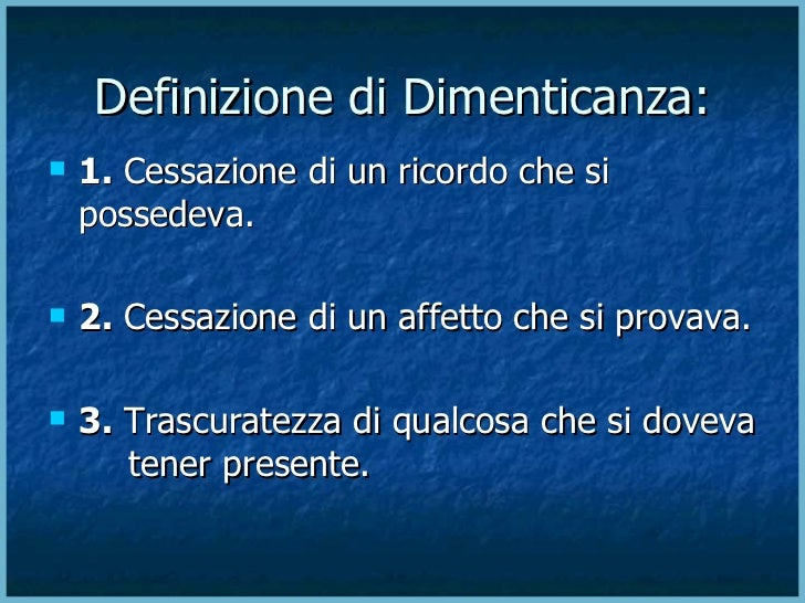 Definizione di Dimenticanza:  <ul><li>1.  Cessazione di un ricordo che si  possedeva. </li></ul><ul><li>2.  Cessazione di ...