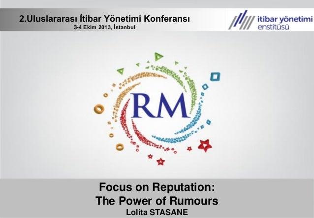 Focus on Reputation: The Power of Rumours Lolita STASANE 2.Uluslararası İtibar Yönetimi Konferansı 3-4 Ekim 2013, İstanbul