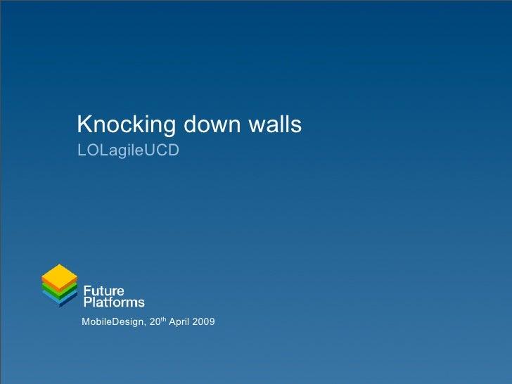 Knocking down walls LOLagileUCD     MobileDesign, 20th April 2009