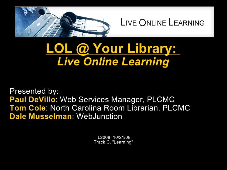 LOL @ Your Library:  Live Online Learning Presented by: Paul DeVillo : Web Services Manager, PLCMC  Tom Cole : North Carol...