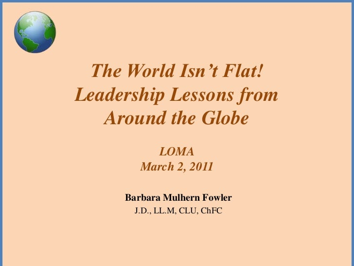 The World Isn't Flat!Leadership Lessons from   Around the Globe          LOMA        March 2, 2011     Barbara Mulhern Fow...
