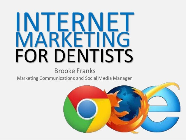 INTERNET MARKETING  FOR DENTISTS Brooke Franks Marketing Communications and Social Media Manager