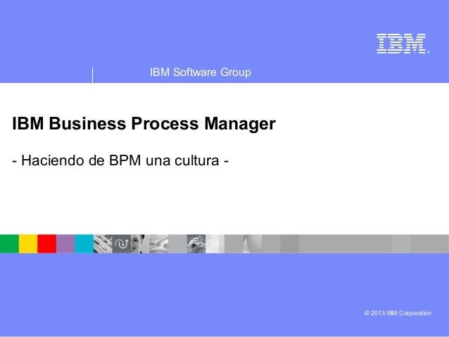 ®IBM Software Group© 2013 IBM CorporationIBM Business Process Manager- Haciendo de BPM una cultura -