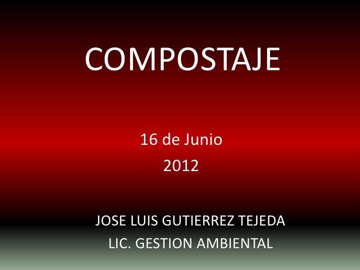 COMPOSTAJE      16 de Junio         2012JOSE LUIS GUTIERREZ TEJEDA  LIC. GESTION AMBIENTAL