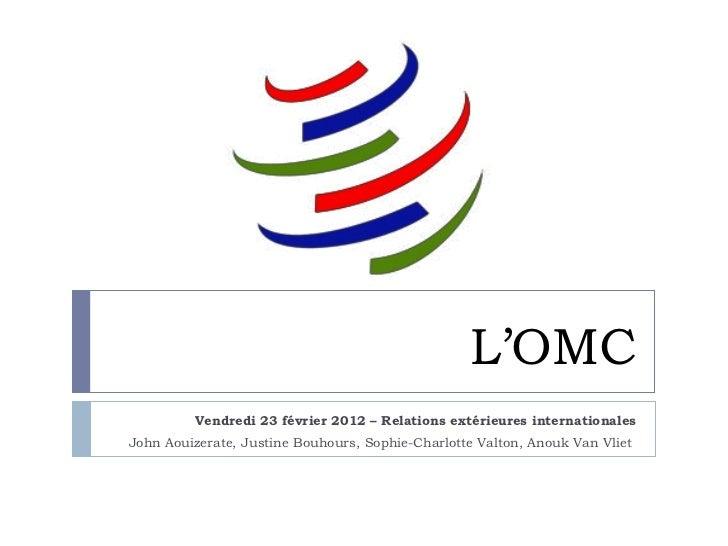 L'OMC         Vendredi 23 février 2012 – Relations extérieures internationalesJohn Aouizerate, Justine Bouhours, Sophie-Ch...