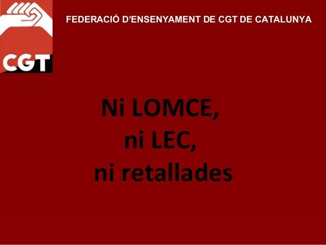 FEDERACIÓ D'ENSENYAMENT DE CGT DE CATALUNYA    Ni LOMCE,       ni LEC,    ni retallades
