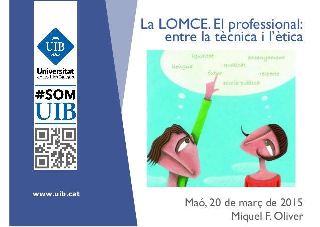 www.uib.cat La LOMCE. El professional: entre la tècnica i l'ètica ! Maó, 20 de març de 2015 Miquel F. Oliver!