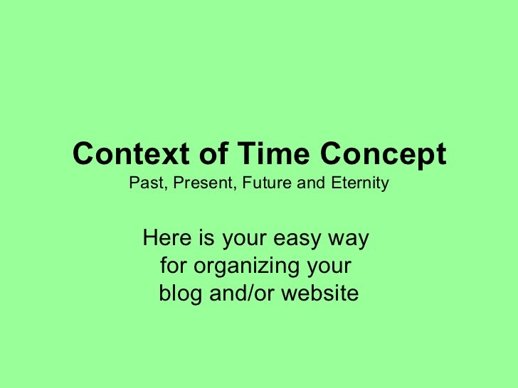 Context of Time Concept Past, Present, Future and Eternity Here is your easy way  for organizing your  blog and/or website