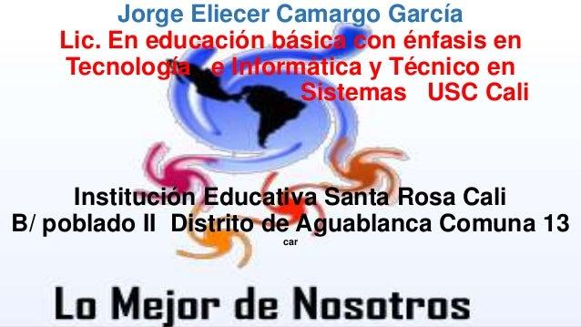 Jorge Eliecer Camargo García Lic. En educación básica con énfasis en Tecnología e Informática y Técnico en Sistemas USC Ca...