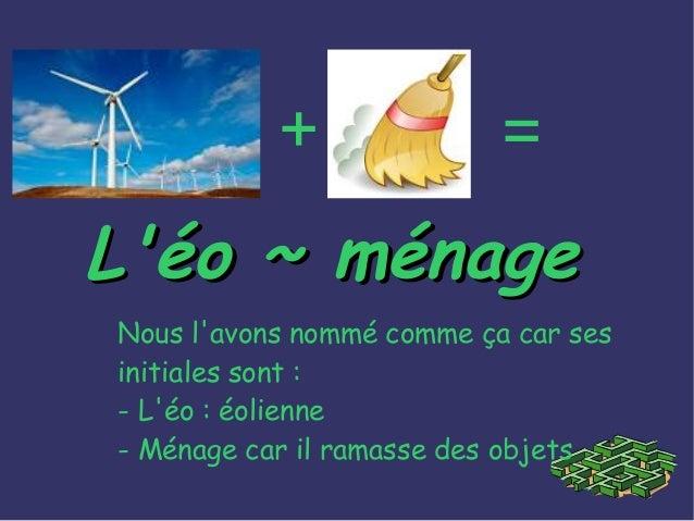 Nous l'avons nommé comme ça car ses initiales sont : - L'éo : éolienne - Ménage car il ramasse des objets + = L'éo ~ ménag...