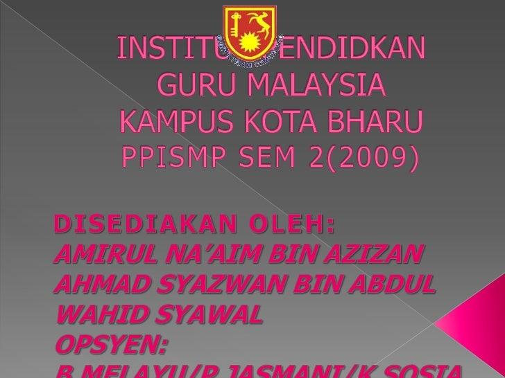 INSTITUT PENDIDKAN GURU MALAYSIAKAMPUS KOTA BHARUPPISMP SEM 2(2009)<br />DISEDIAKAN OLEH:<br />AMIRUL NA'AIM BIN AZIZAN<br...
