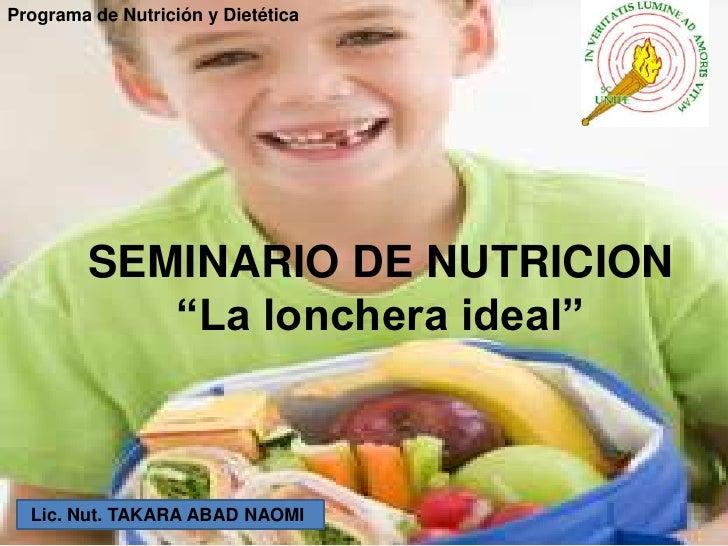 """Programa de Nutrición y Dietética         SEMINARIO DE NUTRICION            """"La lonchera ideal""""  Lic. Nut. TAKARA ABAD NAOMI"""