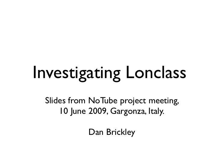 Investigating Lonclass  Slides from NoTube project meeting,      10 June 2009, Gargonza, Italy.              Dan Brickley