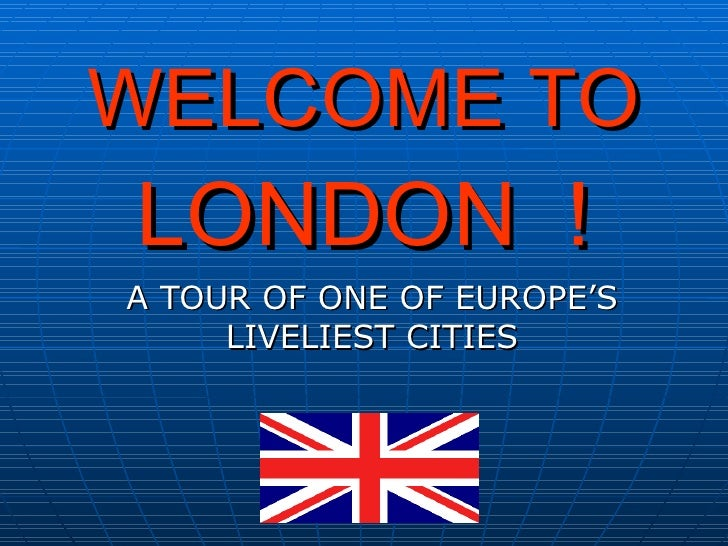 WELCOME TO LONDON ! A TOUR OF ONE OF EUROPE'S      LIVELIEST CITIES