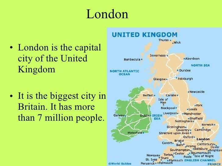 London <ul><li>London is the capital city of the United Kingdom </li></ul><ul><li>It is the biggest city in Britain. It ha...