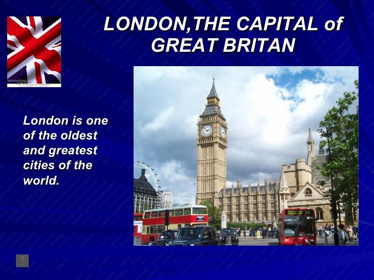 LONDON,THE CAPITAL of GREAT BRITAN London is one of the oldest and greatest cities of the world.