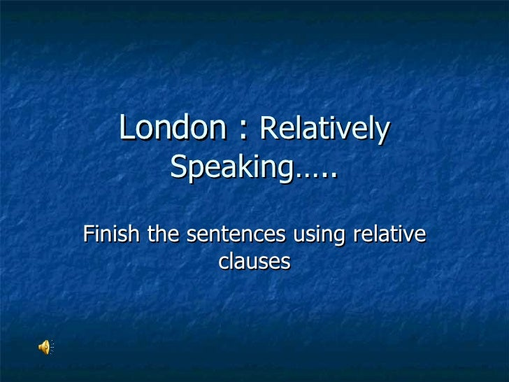 London :  Relatively Speaking….. Finish the sentences using relative clauses