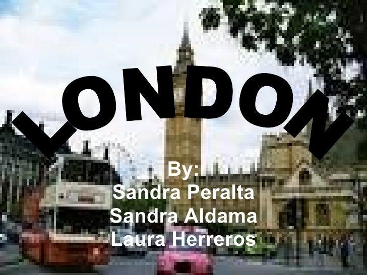 By: Sandra Peralta Sandra Aldama Laura Herreros LONDON
