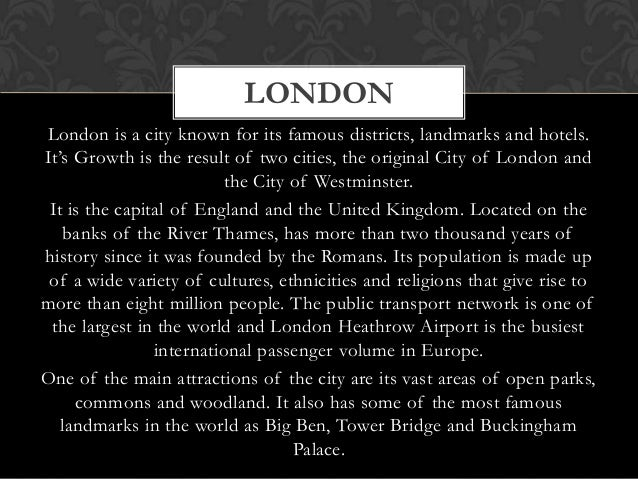 LONDONLondon is a city known for its famous districts, landmarks and hotels.It's Growth is the result of two cities, the o...