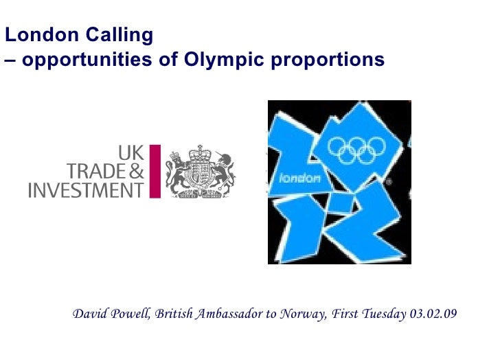London Calling  – opportunities of Olympic proportions <ul><li>David Powell, British Ambassador to Norway, First Tuesday 0...