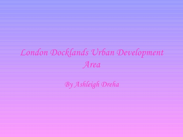 London Docklands Urban Development Area By Ashleigh Dreha