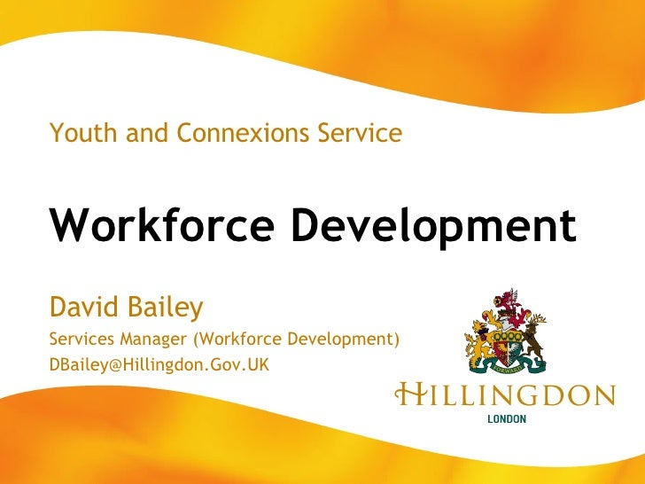 Workforce Development Youth and Connexions Service David Bailey Services Manager (Workforce Development) [email_address]