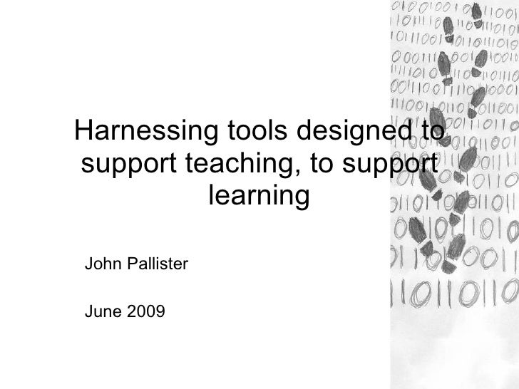 Harnessing tools designed to support teaching, to support learning John Pallister June 2009