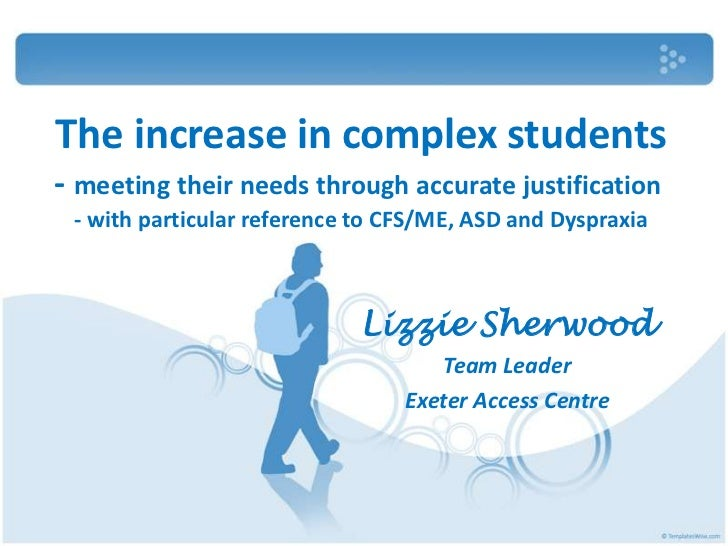 The increase in complex students- meeting their needs through accurate justification - with particular reference to CFS/ME...