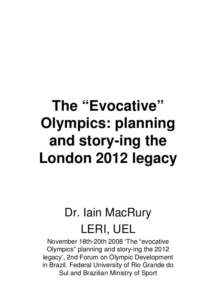 "The ""Evocative""Olympics: planning and story-ing theLondon 2012 legacy       Dr. Iain MacRury          LERI, UEL  November ..."