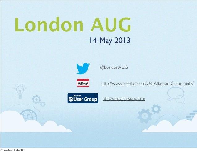 London AUG14 May 2013http://aug.atlassian.com/http://www.meetup.com/UK-Atlassian-Community/@LondonAUGThursday, 16 May 13