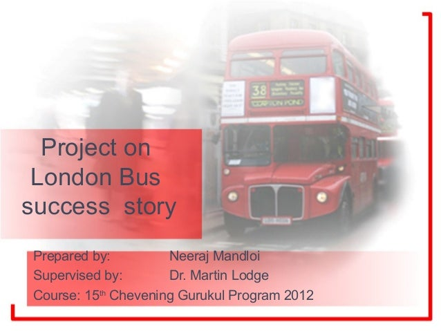 Project on London Bussuccess storyPrepared by:         Neeraj MandloiSupervised by:       Dr. Martin LodgeCourse: 15th Che...