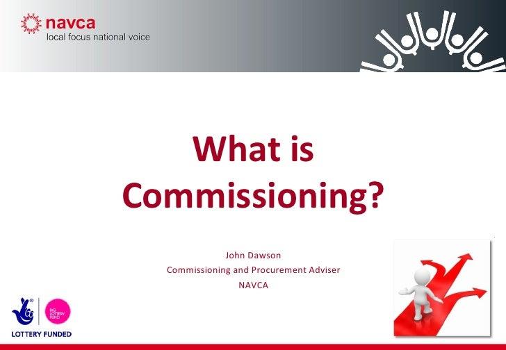 What is Commissioning? John Dawson Commissioning and Procurement Adviser NAVCA
