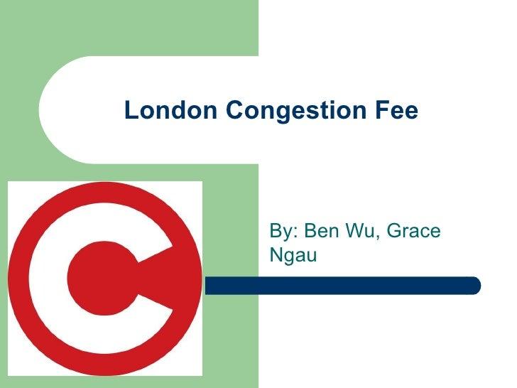 London Congestion Fee By: Ben Wu, Grace Ngau