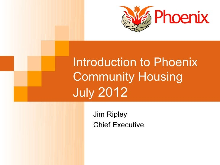 Introduction to PhoenixCommunity HousingJuly 2012   Jim Ripley   Chief Executive