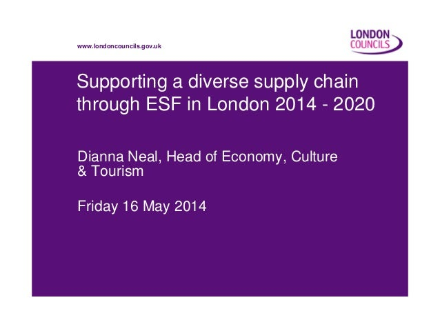 www.londoncouncils.gov.uk Supporting a diverse supply chain through ESF in London 2014 - 2020 Dianna Neal, Head of Economy...