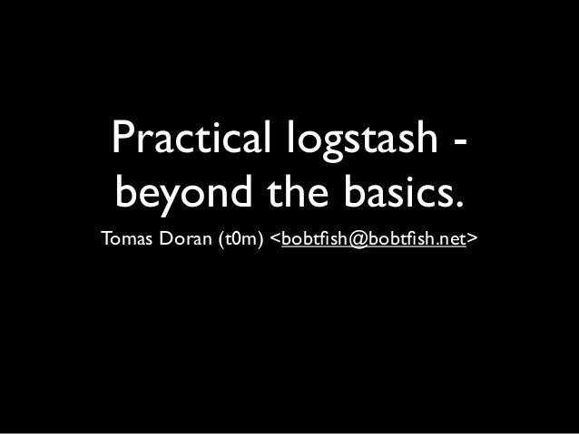 Practical logstash - beyond the basics.Tomas Doran (t0m) <bobtfish@bobtfish.net>