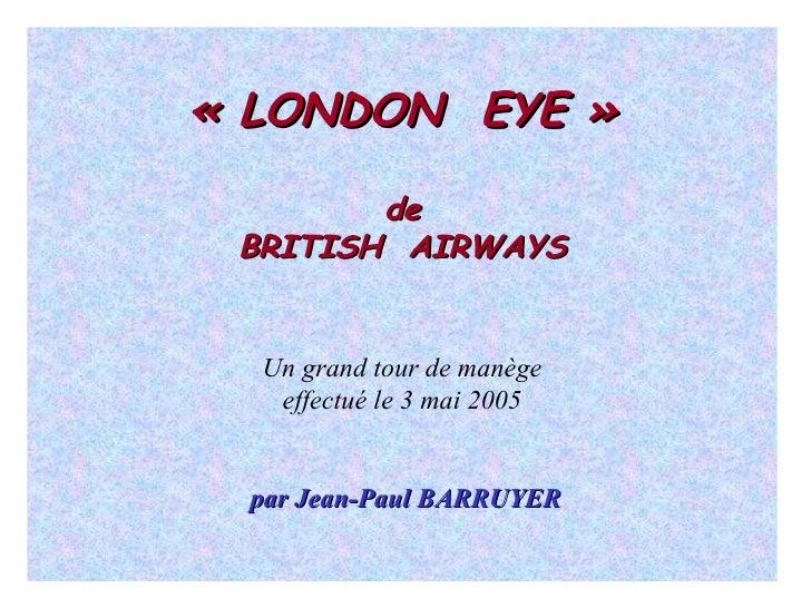 «LONDON  EYE» de BRITISH  AIRWAYS Un grand tour de manège effectué le 3 mai 2005 par Jean-Paul BARRUYER