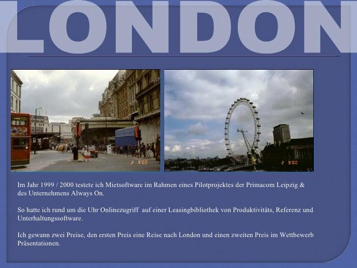 LONDON Im Jahr 1999 / 2000 testete ich Mietsoftware im Rahmen eines Pilotprojektes der Primacom Leipzig & des Unternehmens...